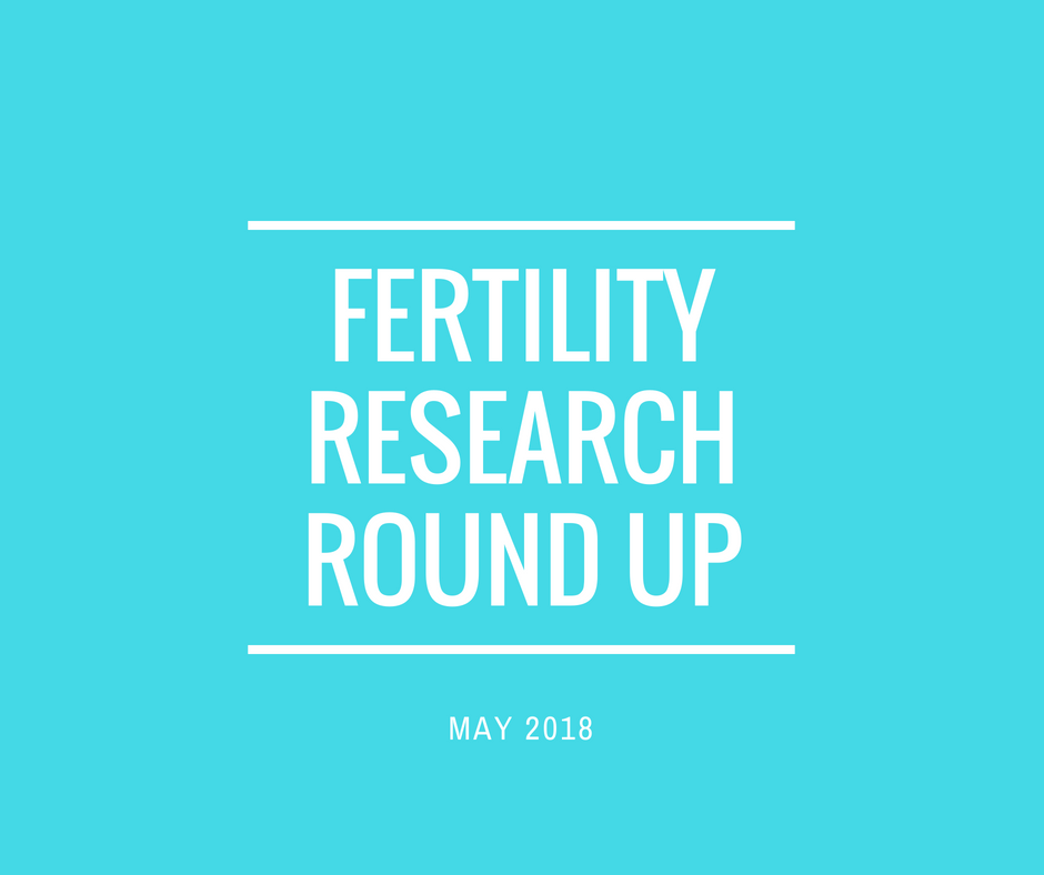 Fertility Research Round Up May 2018